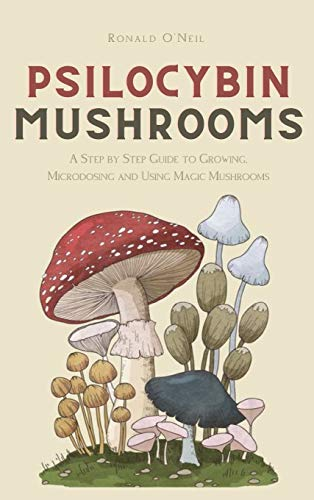 Psilocybin Mushrooms: A Step by Step Guide to Growing, Microdosing and Using Magic Mushrooms