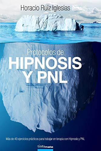 Protocolos de Hipnosis y PNL: Más de 40 ejercicios prácticos para trabajar en terapia con Hipnosis y Programación NeuroLingüística (PNL)