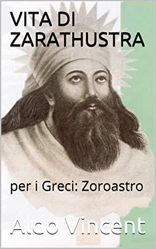 VITA DI ZARATHUSTRA: per i Greci: Zoroastro (MAESTRI - I PIU' GRANDI PROFETI DELLA STORIA)