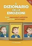 Il dizionario delle emozioni: Il manuale di scrittura creativa per imparare a scrivere espressioni realistiche per il tuo personaggio