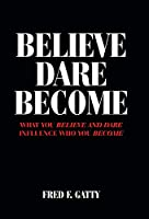 Believe Dare Become: What You Believe and Dare Influence Who You Become