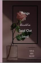 Things I Should've Said Out Loud: Kayla Rose Poetry