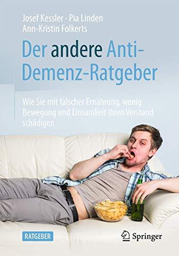 Der andere Anti-Demenz-Ratgeber: Wie Sie mit falscher Ernährung, wenig Bewegung und Einsamkeit Ihren Verstand schädigen
