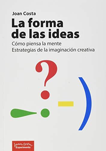 La Forma De La Ideas: Cómo piensa la mente. Estrategias de la imaginación creativa.