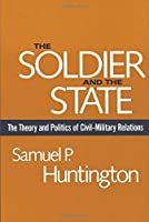 The Soldier and the State: The Theory and Politics of Civil–Military Relations (Belknap Press S)