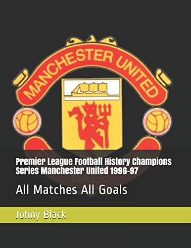 Premier League Football History Champions Series Manchester United 1996-97: All Matches All Goals (Premier League Champions, Band 5)
