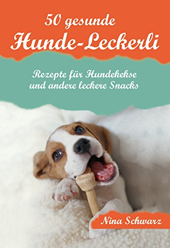 50 gesunde Hunde-Leckerli: Rezepte für Hundekekse und andere leckere Snacks - Ein Kochbuch