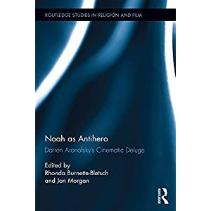 Noah as Antihero: Darren Aronofsky's Cinematic Deluge (Routledge Studies in Religion and Film Book 9)