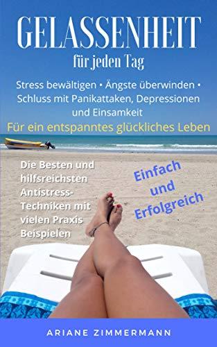 Gelassenheit für jeden Tag: Stress bewältigen • Ängste überwinden • Schluss mit Panikattaken, Depressionen und Einsamkeit • Die Besten und hilfreichsten ... mit vielen Praxisbeispielen