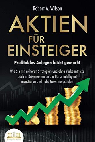 AKTIEN FÜR EINSTEIGER - Profitables Anlegen leicht gemacht: Wie Sie mit sicheren Strategien und ohne Vorkenntnisse auch in Krisenzeiten an der Börse intelligent investieren und hohe Gewinne erzielen
