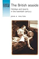 The British Seaside: Holidays and Resorts in the Twentieth Century (Studies in Popular Culture)