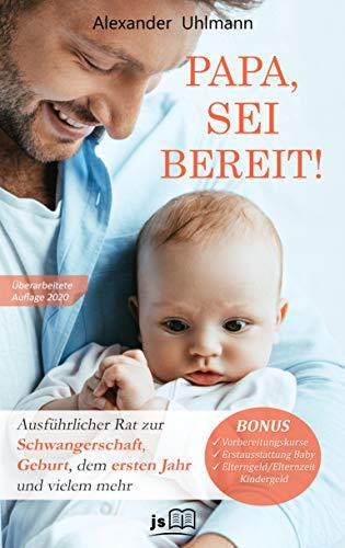 PAPA, SEI BEREIT!: Der große Vater werden Ratgeber zu den Themen Schwangerschaft Tag für Tag, optimale Vorbereitung auf die Geburt, Wochenbettbetreuung und Entwicklung Deines Babys im ersten Jahr