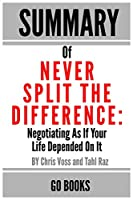 Summary of Never Split The Difference: Negotiating As If Your Life Depended On It by: Chris Voss and Tahl Raz - a Go BOOKS Summary Guide