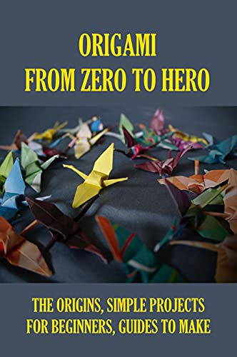 Origami From Zero To Hero: The Origins, Simple Projects For Beginners, Guides To Make: How To Make Origami Step By Step (English Edition)