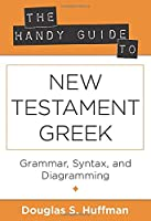 The Handy Guide to New Testament Greek: Grammer, Syntax, and Diagramming