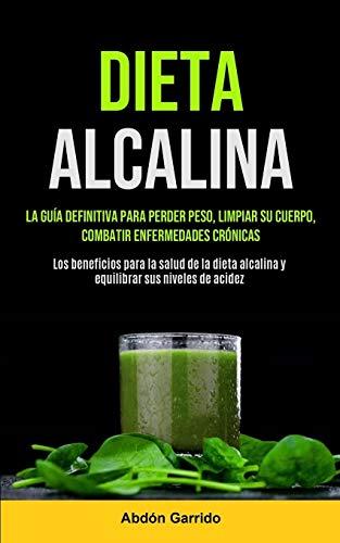 Dieta Alcalina: La Guía Definitiva Para Perder Peso, Limpiar Su Cuerpo, Combatir Enfermedades Crónicas (Los Beneficios Para La Salud De La Dieta Alcalina Y Equilibrar Sus Niveles De Acidez)