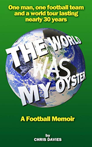 The World Was My Oyster - A Football Memoir: One man, one football team and a world tour lasting nearly 30 years