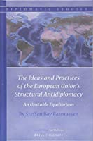 The Ideas and Practices of the European Union's Structural Antidiplomacy: An Unstable Equilibrium (Diplomatic Studies)