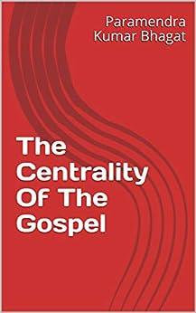 The Centrality Of The Gospel by [Paramendra Kumar Bhagat]