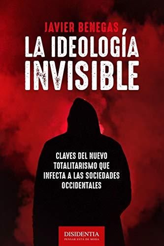 La ideología invisible: Claves del totalitarismo que infecta a las sociedades occidentales