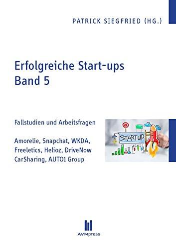 Erfolgreiche Start-ups, Band 5: Fallstudien und Arbeitsfragen: Amorelie, Snapchat, WKDA, Freeletics, Helioz, DriveNow CarSharing, AUTO1 Group (German Edition)