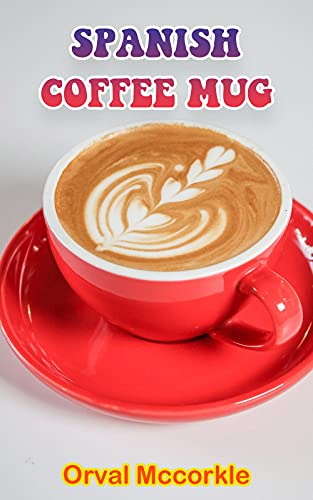 SPANISH COFFEE MUG: 150 recipe Delicious and Easy The Ultimate Practical Guide Easy bakes Recipes From Around The World spanish coffee mug cookbook (English Edition)
