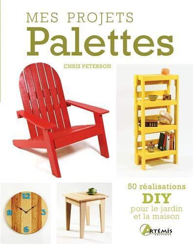 Mes projets Palettes : 50 réalisations DIY pour le jardin et la maison