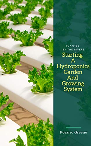 Starting Your Own Hydroponics Garden And Growing System: Planted By The Rivers