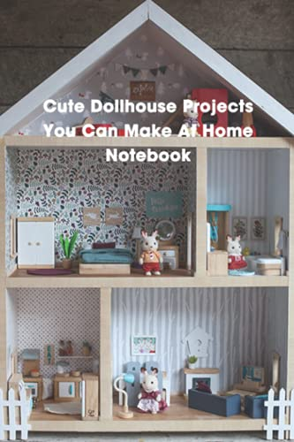 Cute Dollhouse Projects You Can Make At Home Notebook: Notebook|Journal| Diary/ Lined - Size 6x9 Inches 100 Pages