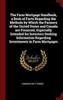 The Farm Mortgage Handbook, a Book of Facts Regarding the Methods by Which the Farmers of the United States and Canada Are Financed, Especially Intended for Investors Seeking Information Regarding Investments in Farm Mortgages