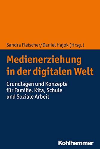 Medienerziehung in der digitalen Welt: Grundlagen und Konzepte für Familie, Kita, Schule und Soziale Arbeit
