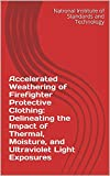 Accelerated Weathering of Firefighter Protective Clothing: Delineating the Impact of Thermal, Moisture, and Ultraviolet Light Exposures (English Edition)
