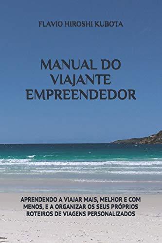 Manual Do Viajante Empreendedor: Aprendendo a Viajar Mais, Melhor E Com Menos, E a Organizar OS Seus Próprios Roteiros de Viagens Personalizados