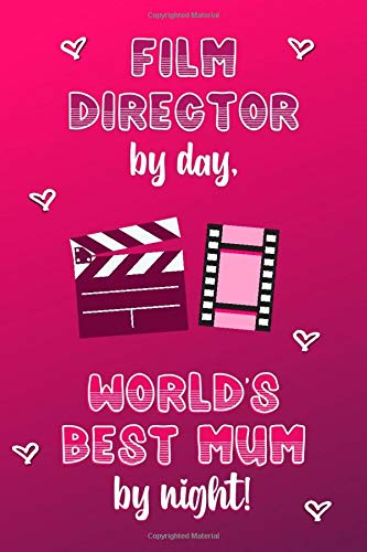 Film Director by day, World's Best Mum by night!: Personalised Notebook   Mother's Day Gifts for Film Directors   Lined Paper Paperback Journal for Writing, Sketching or Drawing