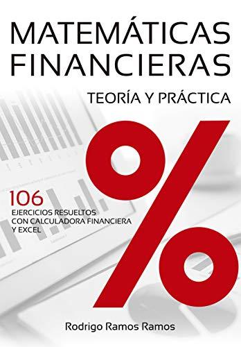 MATEMÁTICAS FINANCIERAS - TEORÍA Y PRÁCTICA: 106 EJERCICIOS RESUELTOS  CON CALCULADORA FINANCIERA Y EXCEL