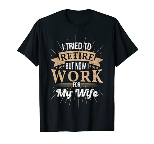 I Tried To Retire But Now I Work For My Wife Men Retirement T-Shirt