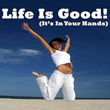 Life Is Good! (It's in Your Hands)