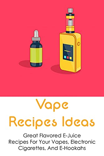 Vape Recipes Ideas: Great Flavored E-Juice Recipes For Your Vapes, Electronic Cigarettes, And E-Hookahs: How Do You Make Easy E-Juice At Home? (English Edition)