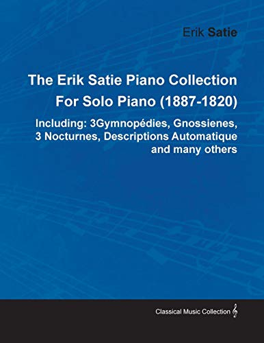 The Erik Satie Piano Collection Including: 3 Gymnopedies, Gnossienes, 3 Nocturnes, Descriptions Automatique and Many Others by Erik Satie for Solo Pia