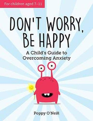 O' Neill, P: Don't Worry, Be Happy: A Child's Guide to Overcoming Anxiety