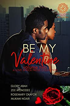 Be My Valentine: Volume Two (Valentine Anthologies Book 2) by [Glory Abah, Zee Monodee, Rosemary Okafor, Mukami Ngari]
