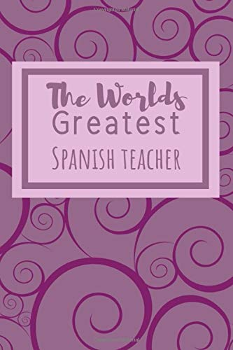 The Worlds Greatest Spanish Teacher: the Perfect Notebook For All Spanish Language Teachers Who Love What They Do.