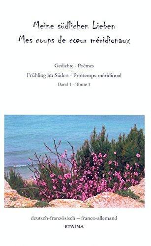 Meine südlichen Lieben I – Mes coups de cœur méridionaux I: Frühling im Süden - Printemps méridional / Gedichte - Poèmes Band 1 - Tome 1 Frühling im Süden - Printemps méridional