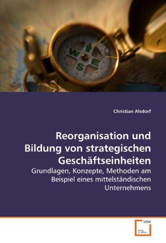 Reorganisation und Bildung von strategischen Geschäftseinheiten: Grundlagen, Konzepte, Methoden am Beispiel eines mittelständischen Unternehmens