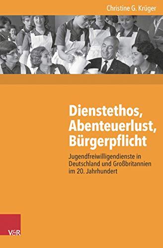 Dienstethos, Abenteuerlust, Bürgerpflicht: Jugendfreiwilligendienste in Deutschland und Großbritannien im 20. Jahrhundert (Kritische Studien zur Geschichtswissenschaft. 219)