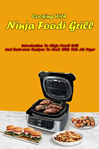 Cooking With Ninja Foodi Grill: Introduction To Ninja Foodi Grill And Best-ever Recipes To Cook With This Air Fryer: Ninja Foodi Grill Cookbook