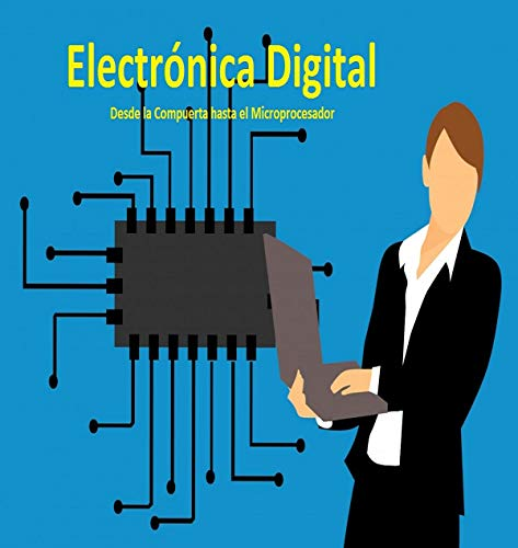 Electrónica Digital (Spanish Edition): De la Compuerta hasta el Microprocesador
