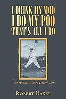 I Drink My Moo I Do My Poo That's All I Do: One Humans Journey Through Life