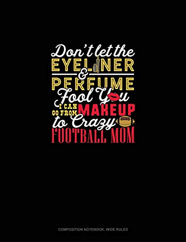 Don't Let The Eyeliner & Perfume Fool You I Can Go From Makeup To Crazy Football Mom: Composition Notebook: Wide Ruled