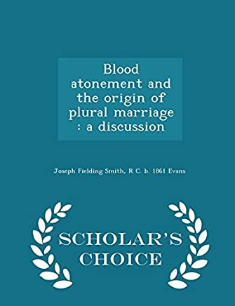 Blood atonement and the origin of plural marriage: a discussion - Scholar's Choice Edition by Joseph Fielding Smith (2015-02-12)